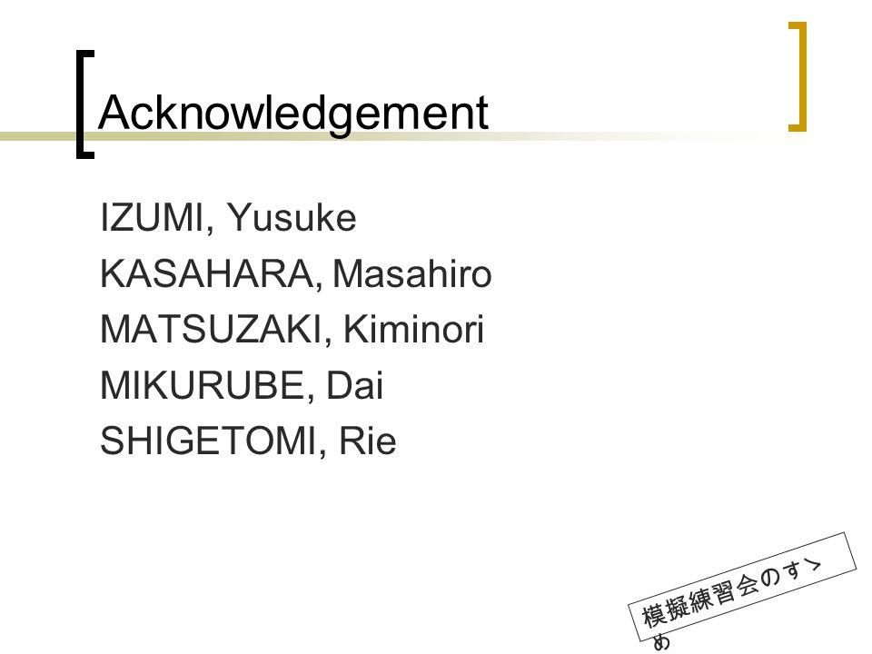 Acknowledgement IZUMI, Yusuke KASAHARA, Masahiro MATSUZAKI, Kiminori MIKURUBE, Dai SHIGETOMI, Rie