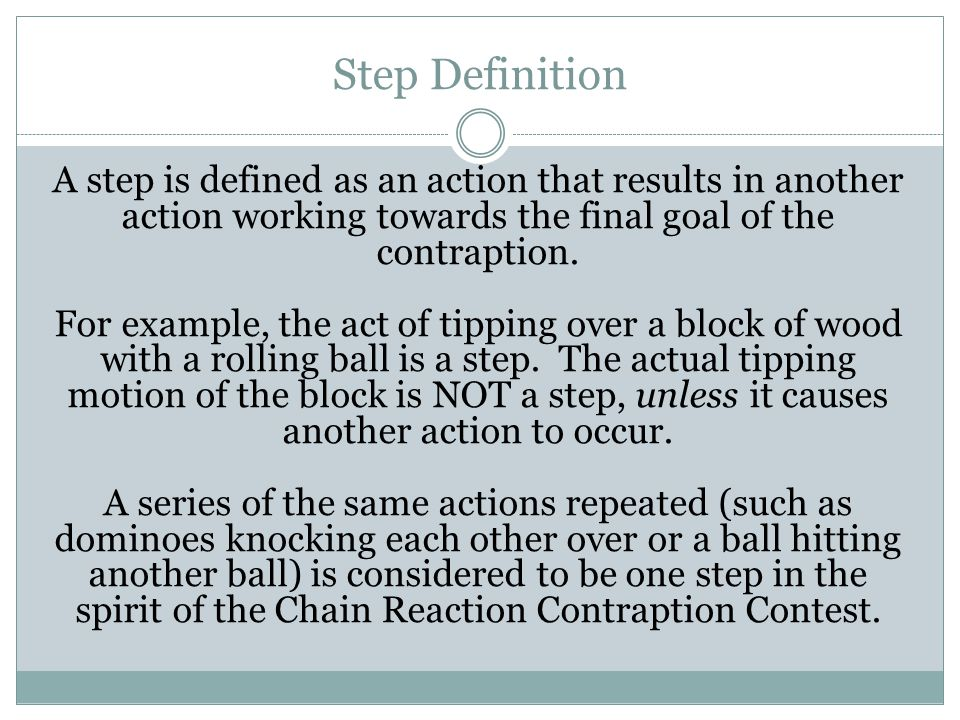 Step Definition A step is defined as an action that results in another action working towards the final goal of the contraption.