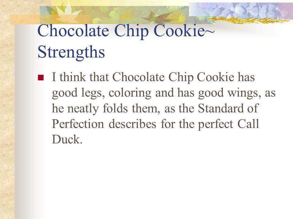 Chocolate Chip Cookie~ Strengths I think that Chocolate Chip Cookie has good legs, coloring and has good wings, as he neatly folds them, as the Standard of Perfection describes for the perfect Call Duck.