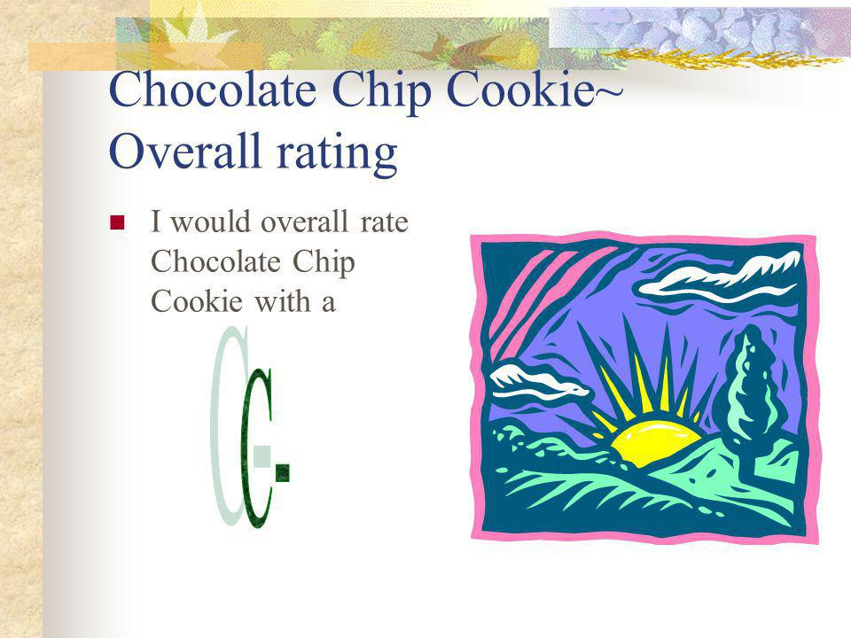 Chocolate Chip Cookie~ Overall rating I would overall rate Chocolate Chip Cookie with a