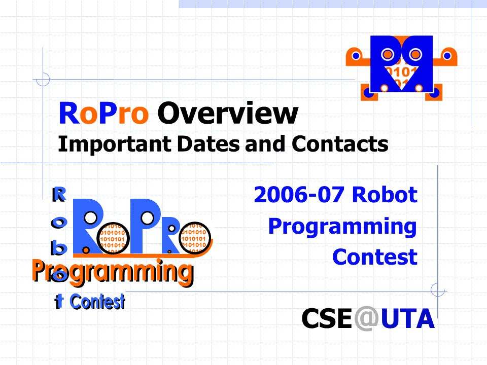 RoPro Overview Important Dates and Contacts 2006-07 Robot Programming Contest 1010101 0101010 1010101 0101010 1010101 CSE @ UTA