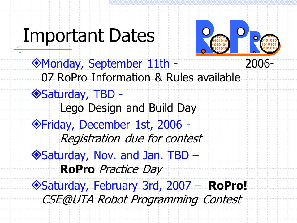 RoPro To Do List Download or copy a registration form for each RoPro team from www.cse.uta.edu/Robots/ Come work on your robot with us, Lego Day Build your robot Write your fantastic programming Fill out all the needed data and submit by mail, fax or e-mail by Dec.