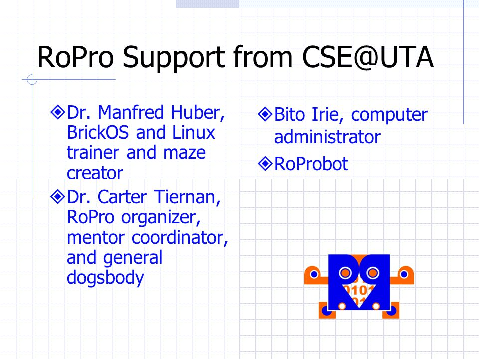 RoPro Support from CSE@UTA Dr. Manfred Huber, BrickOS and Linux trainer and maze creator Dr.
