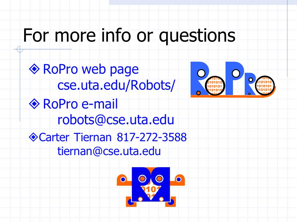 For more info or questions RoPro web page cse.uta.edu/Robots/ RoPro e-mail robots@cse.uta.edu Carter Tiernan 817-272-3588 tiernan@cse.uta.edu 1010101 0101010 1010101 0101010 1010101
