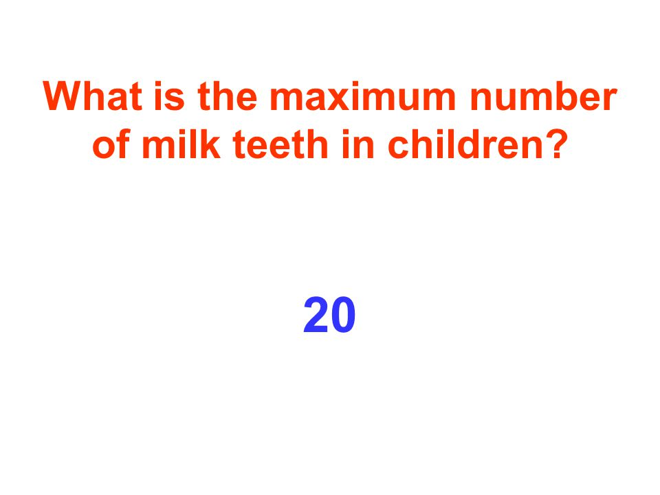 What is the maximum number of milk teeth in children 20