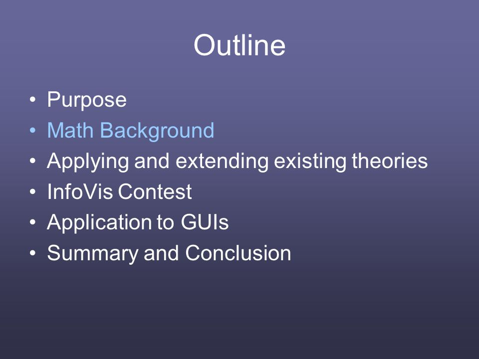 Outline Purpose Math Background Applying and extending existing theories InfoVis Contest Application to GUIs Summary and Conclusion