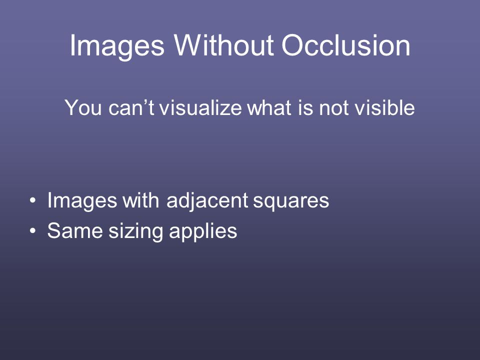 Images Without Occlusion You cant visualize what is not visible Images with adjacent squares Same sizing applies