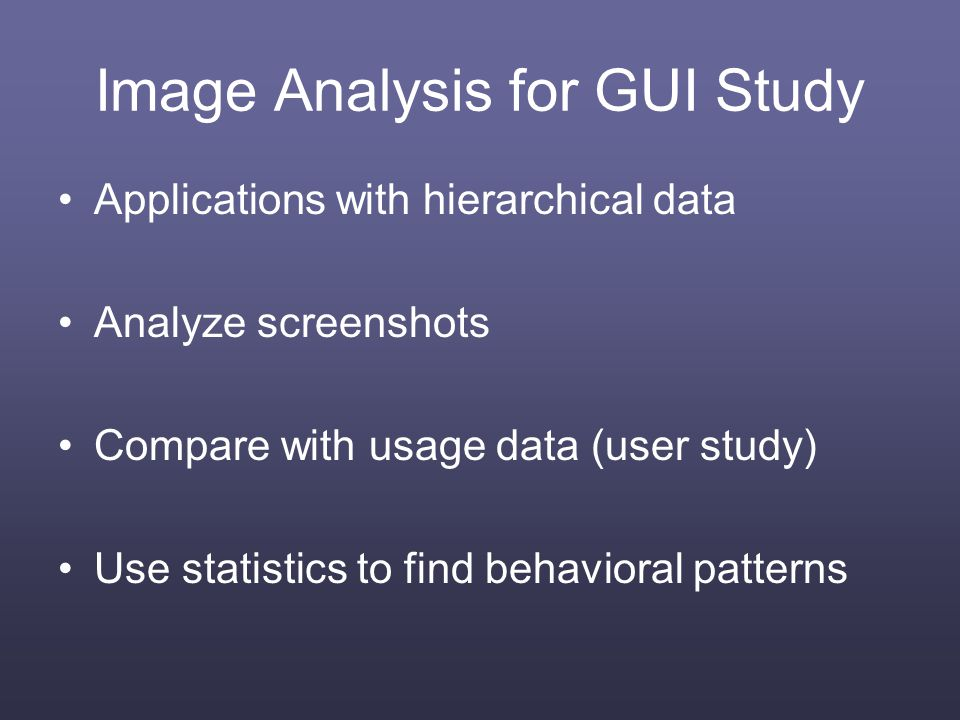 Image Analysis for GUI Study Applications with hierarchical data Analyze screenshots Compare with usage data (user study) Use statistics to find behavioral patterns