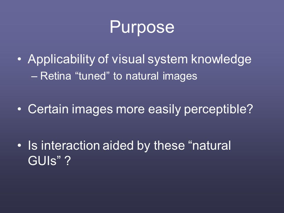Purpose Applicability of visual system knowledge –Retina tuned to natural images Certain images more easily perceptible.