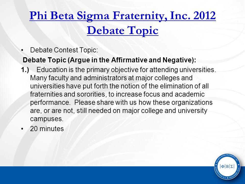 Phi Beta Sigma Fraternity, Inc. 2012 Debate Topic Debate Contest Topic: Debate Topic (Argue in the Affirmative and Negative): 1.) Education is the pri
