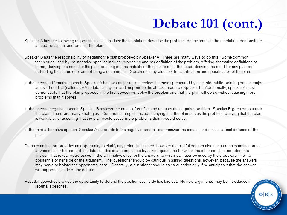 Debate 101 (cont.) Speaker A has the following responsibilities: introduce the resolution, describe the problem, define terms in the resolution, demonstrate a need for a plan, and present the plan.