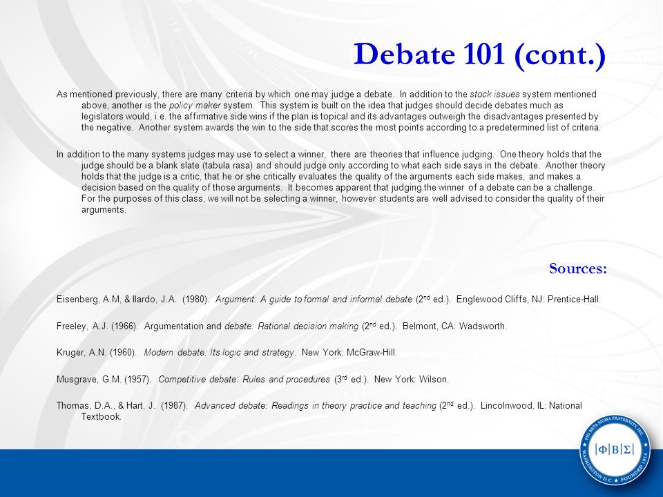 Debate 101 (cont.) As mentioned previously, there are many criteria by which one may judge a debate.