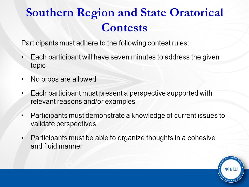 Southern Region and State Oratorical Contests Participants must adhere to the following contest rules: Each participant will have seven minutes to address the given topic No props are allowed Each participant must present a perspective supported with relevant reasons and/or examples Participants must demonstrate a knowledge of current issues to validate perspectives Participants must be able to organize thoughts in a cohesive and fluid manner