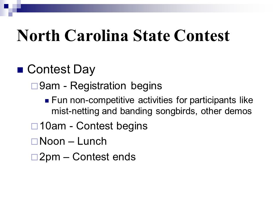 North Carolina State Contest Contest Day 9am - Registration begins Fun non-competitive activities for participants like mist-netting and banding songbirds, other demos 10am - Contest begins Noon – Lunch 2pm – Contest ends