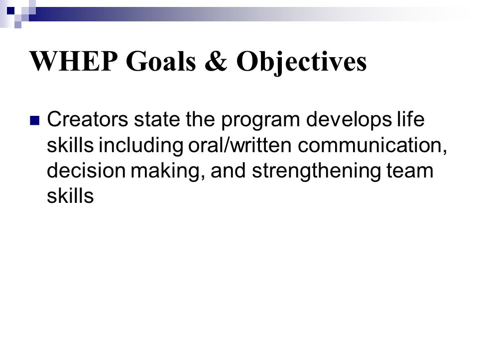 WHEP Goals & Objectives Creators state the program develops life skills including oral/written communication, decision making, and strengthening team skills
