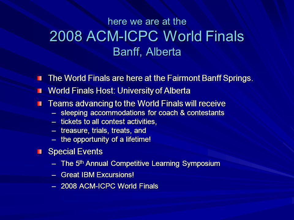 here we are at the 2008 ACM-ICPC World Finals Banff, Alberta The World Finals are here at the Fairmont Banff Springs.