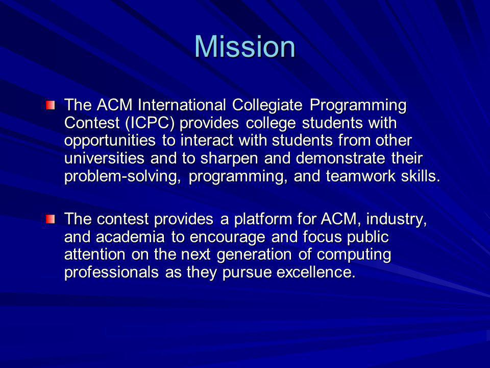 Mission The ACM International Collegiate Programming Contest (ICPC) provides college students with opportunities to interact with students from other universities and to sharpen and demonstrate their problem-solving, programming, and teamwork skills.