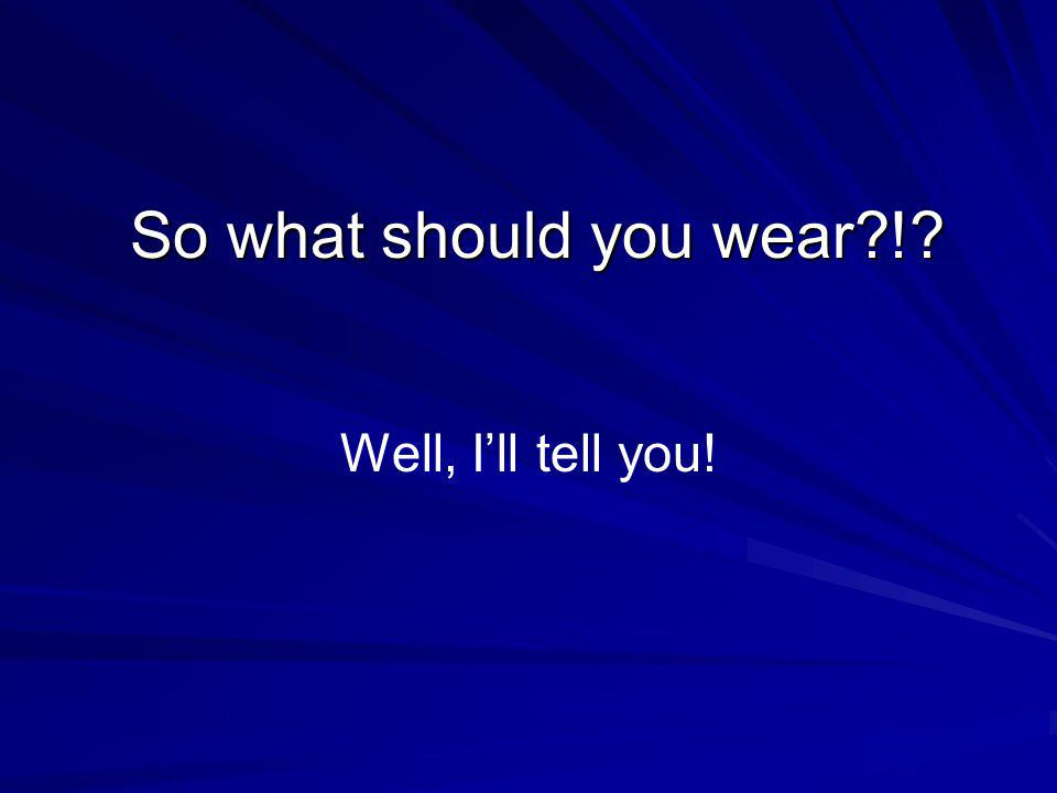 So what should you wear?!? Well, Ill tell you!
