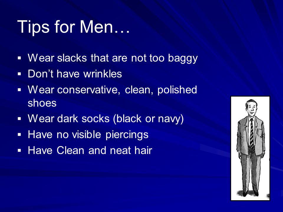 Tips for Men… Wear slacks that are not too baggy Dont have wrinkles Wear conservative, clean, polished shoes Wear dark socks (black or navy) Have no v