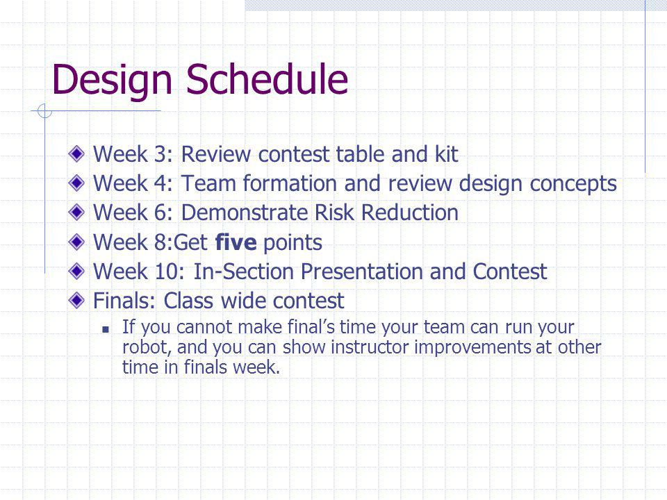 Design Schedule Week 3: Review contest table and kit Week 4: Team formation and review design concepts Week 6: Demonstrate Risk Reduction Week 8:Get five points Week 10: In-Section Presentation and Contest Finals: Class wide contest If you cannot make finals time your team can run your robot, and you can show instructor improvements at other time in finals week.