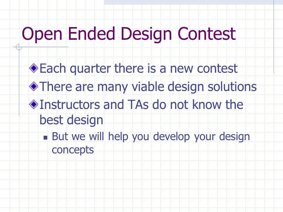 Open Ended Design Contest Each quarter there is a new contest There are many viable design solutions Instructors and TAs do not know the best design But we will help you develop your design concepts