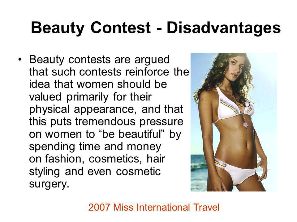 Beauty Contest - Disadvantages Beauty contests are argued that such contests reinforce the idea that women should be valued primarily for their physical appearance, and that this puts tremendous pressure on women to be beautiful by spending time and money on fashion, cosmetics, hair styling and even cosmetic surgery.