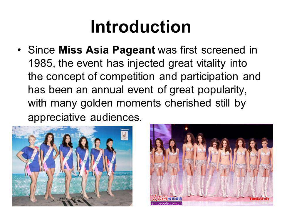 Introduction Since Miss Asia Pageant was first screened in 1985, the event has injected great vitality into the concept of competition and participation and has been an annual event of great popularity, with many golden moments cherished still by appreciative audiences.