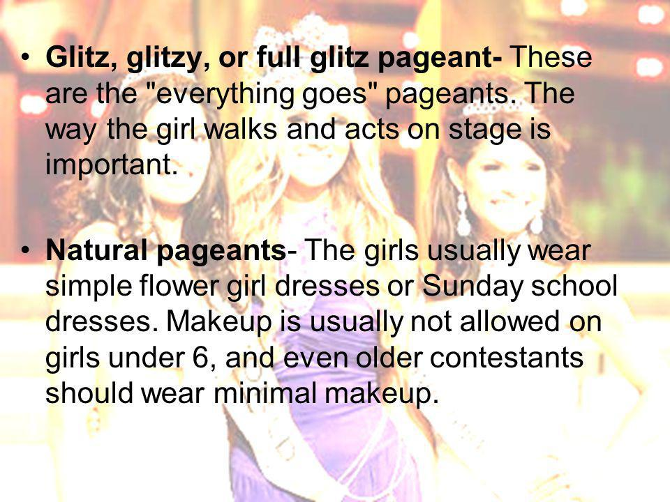 Glitz, glitzy, or full glitz pageant- These are the everything goes pageants.