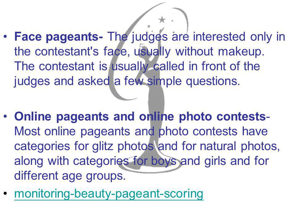 Face pageants- The judges are interested only in the contestant s face, usually without makeup.