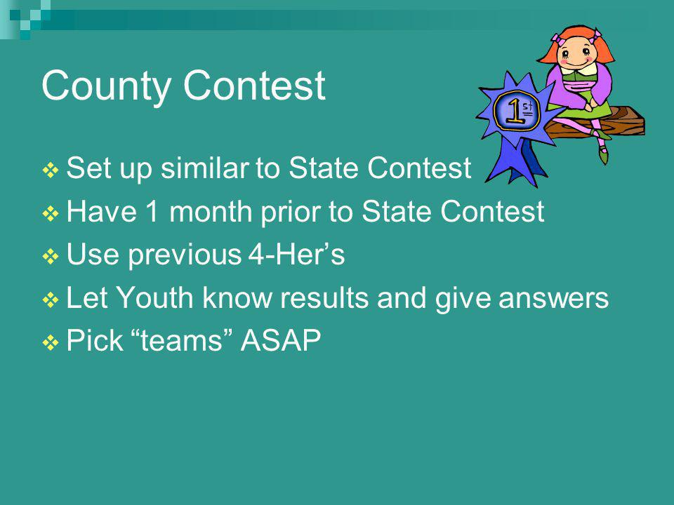 County Contest Set up similar to State Contest Have 1 month prior to State Contest Use previous 4-Hers Let Youth know results and give answers Pick teams ASAP