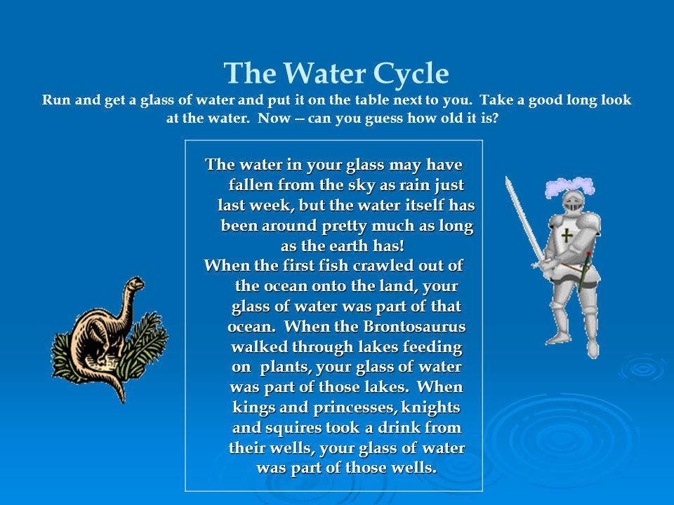The Water Cycle Run and get a glass of water and put it on the table next to you. Take a good long look at the water. Now -- can you guess how old it