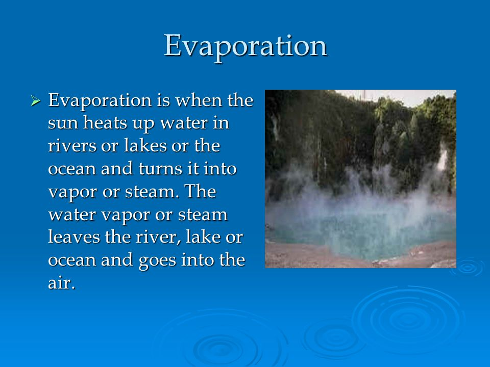 Evaporation Evaporation is when the sun heats up water in rivers or lakes or the ocean and turns it into vapor or steam. The water vapor or steam leav