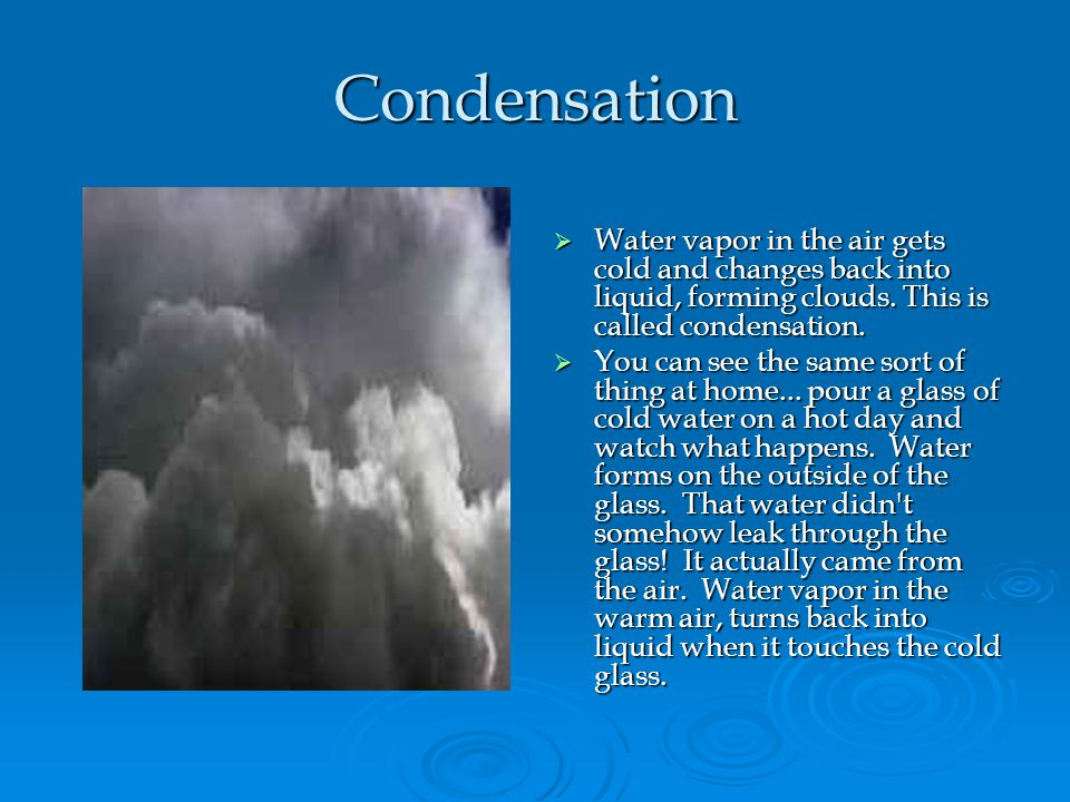 Condensation Water vapor in the air gets cold and changes back into liquid, forming clouds. This is called condensation. Water vapor in the air gets c
