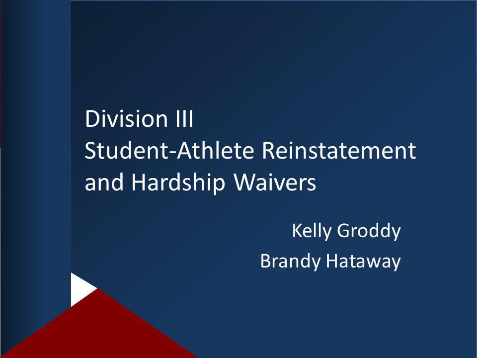 Division III Student-Athlete Reinstatement and Hardship Waivers Kelly Groddy Brandy Hataway