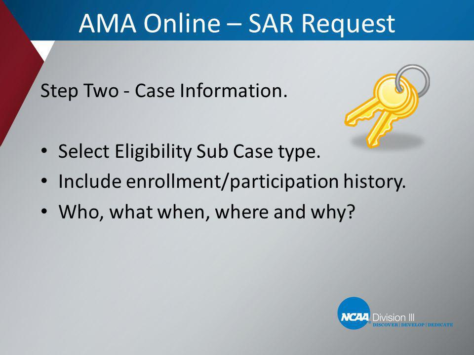 AMA Online – SAR Request Step Two - Case Information. Select Eligibility Sub Case type. Include enrollment/participation history. Who, what when, wher