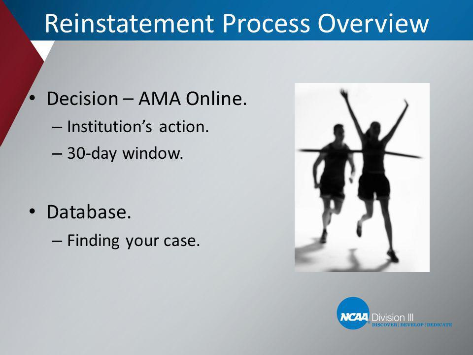 Reinstatement Process Overview Decision – AMA Online. – Institutions action. – 30-day window. Database. – Finding your case.