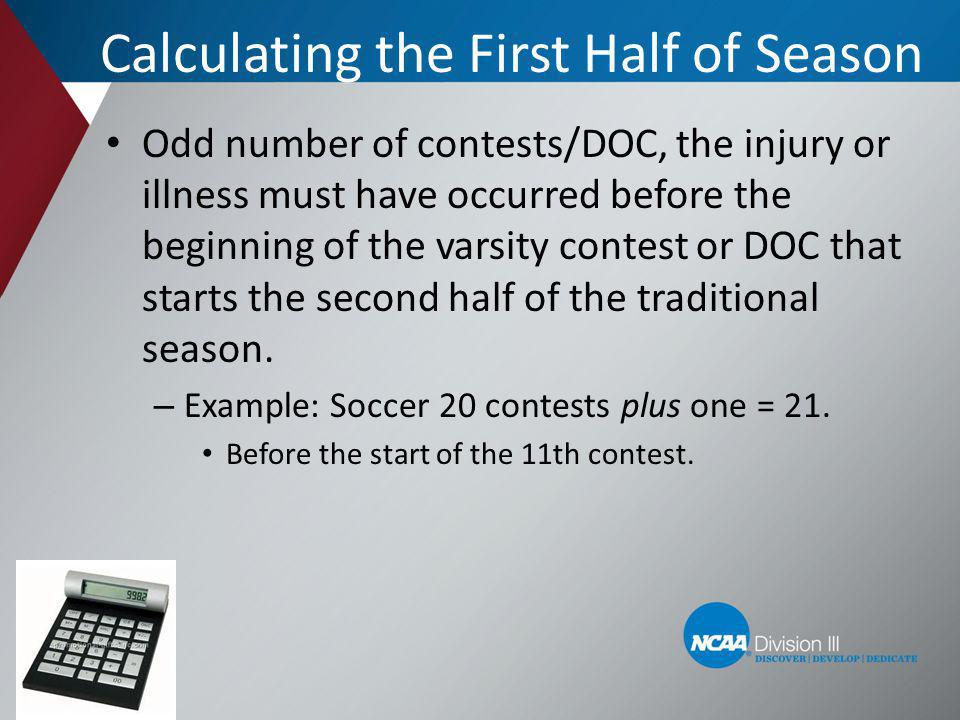 Calculating the First Half of Season Odd number of contests/DOC, the injury or illness must have occurred before the beginning of the varsity contest