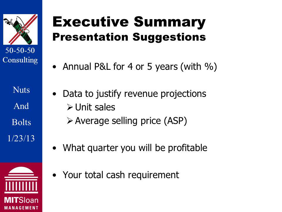 Nuts And Bolts 1/20/11 Nuts And Bolts 1/23/13 50-50-50 Consulting Executive Summary Presentation Suggestions Annual P&L for 4 or 5 years (with %) Data to justify revenue projections Unit sales Average selling price (ASP) What quarter you will be profitable Your total cash requirement