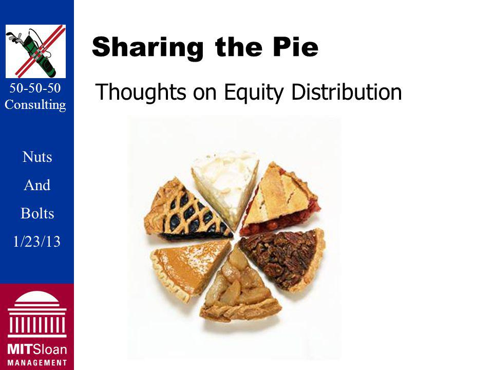Nuts And Bolts 1/20/11 Nuts And Bolts 1/23/13 50-50-50 Consulting Sharing the Pie Thoughts on Equity Distribution