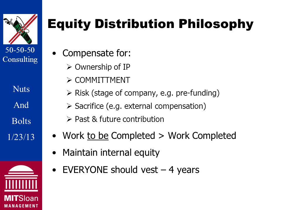 Nuts And Bolts 1/20/11 Nuts And Bolts 1/23/13 50-50-50 Consulting Equity Distribution Philosophy Compensate for: Ownership of IP COMMITTMENT Risk (stage of company, e.g.
