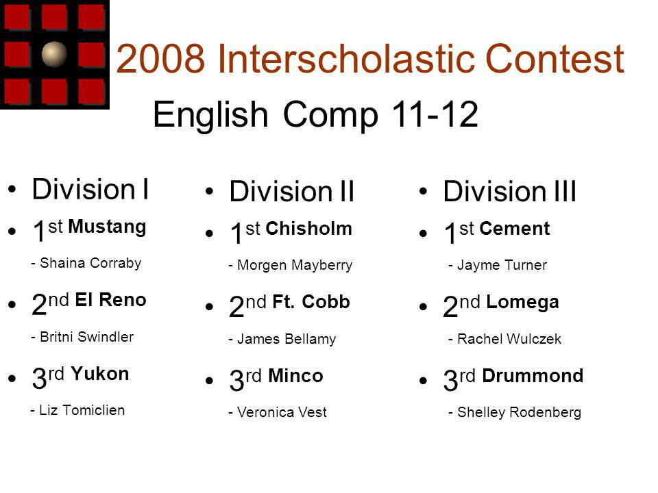 2008 Interscholastic Contest Division I 1 st Mustang - Shaina Corraby 2 nd El Reno - Britni Swindler 3 rd Yukon - Liz Tomiclien English Comp 11-12 Division III 1 st Cement - Jayme Turner 2 nd Lomega - Rachel Wulczek 3 rd Drummond - Shelley Rodenberg Division II 1 st Chisholm - Morgen Mayberry 2 nd Ft.