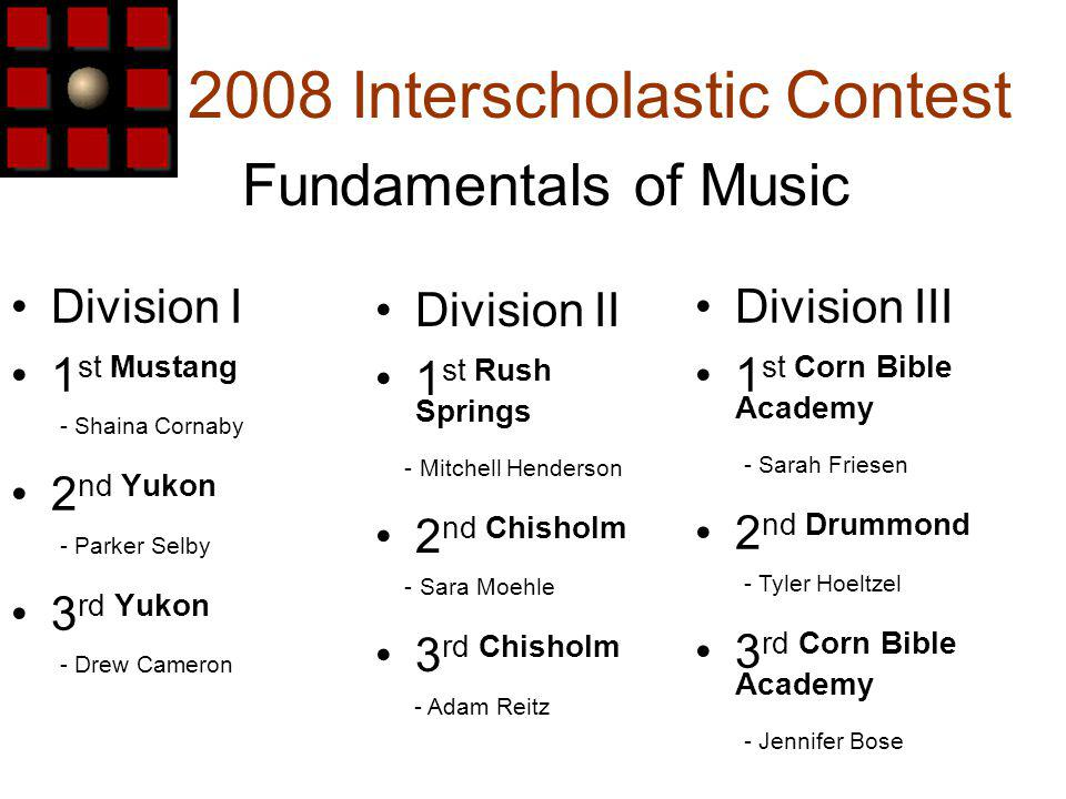 2008 Interscholastic Contest Division I 1 st Mustang - Shaina Cornaby 2 nd Yukon - Parker Selby 3 rd Yukon - Drew Cameron Fundamentals of Music Division III 1 st Corn Bible Academy - Sarah Friesen 2 nd Drummond - Tyler Hoeltzel 3 rd Corn Bible Academy - Jennifer Bose Division II 1 st Rush Springs - Mitchell Henderson 2 nd Chisholm - Sara Moehle 3 rd Chisholm - Adam Reitz