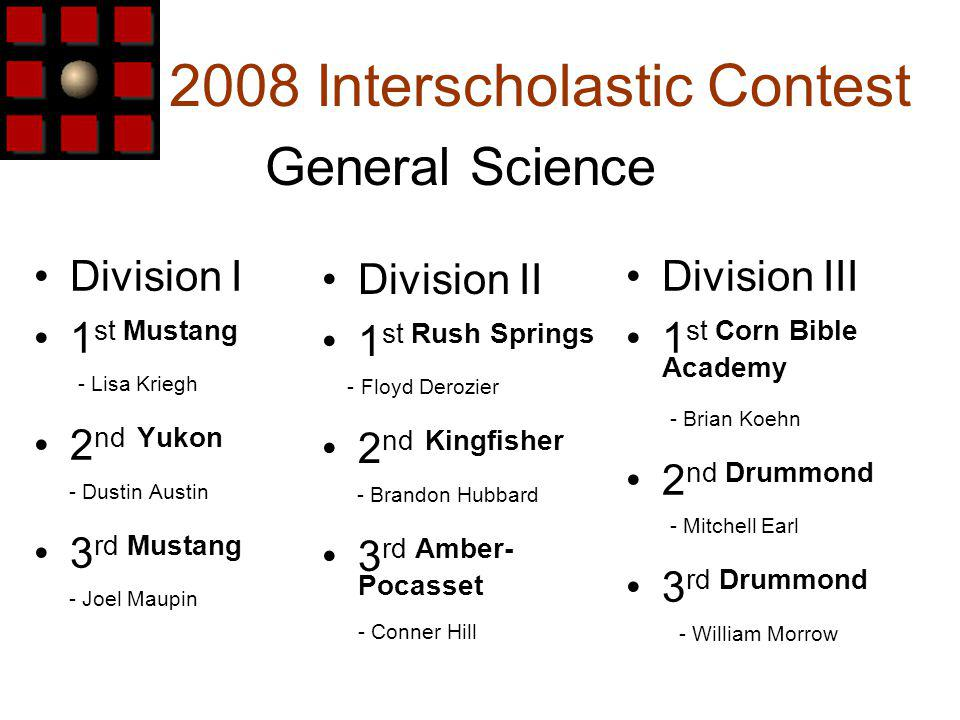2008 Interscholastic Contest Division I 1 st Mustang - Lisa Kriegh 2 nd Yukon - Dustin Austin 3 rd Mustang - Joel Maupin General Science Division III 1 st Corn Bible Academy - Brian Koehn 2 nd Drummond - Mitchell Earl 3 rd Drummond - William Morrow Division II 1 st Rush Springs - Floyd Derozier 2 nd Kingfisher - Brandon Hubbard 3 rd Amber- Pocasset - Conner Hill