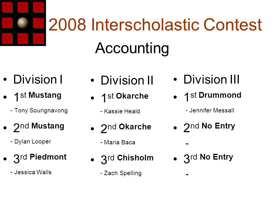 2008 Interscholastic Contest Division I 1 st Mustang - Tony Sourignavong 2 nd Mustang - Dylan Looper 3 rd Piedmont - Jessica Walls Accounting Division III 1 st Drummond - Jennifer Messall 2 nd No Entry - 3 rd No Entry - Division II 1 st Okarche - Kassie Heald 2 nd Okarche - Maria Baca 3 rd Chisholm - Zach Spelling