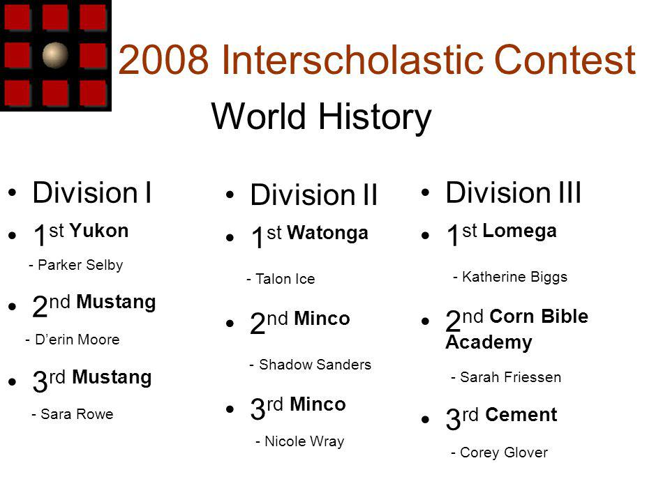 2008 Interscholastic Contest Division I 1 st Yukon - Parker Selby 2 nd Mustang - Derin Moore 3 rd Mustang - Sara Rowe World History Division III 1 st Lomega - Katherine Biggs 2 nd Corn Bible Academy - Sarah Friessen 3 rd Cement - Corey Glover Division II 1 st Watonga - Talon Ice 2 nd Minco - Shadow Sanders 3 rd Minco - Nicole Wray