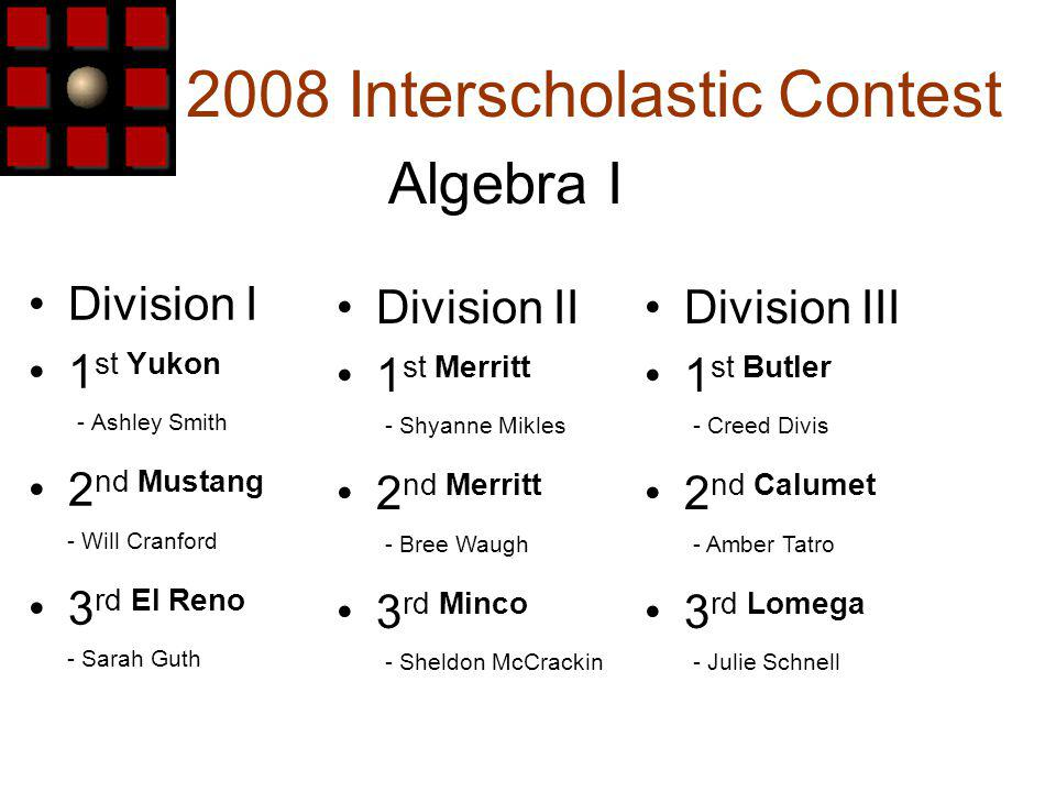 2008 Interscholastic Contest Division I 1 st Yukon - Ashley Smith 2 nd Mustang - Will Cranford 3 rd El Reno - Sarah Guth Algebra I Division III 1 st Butler - Creed Divis 2 nd Calumet - Amber Tatro 3 rd Lomega - Julie Schnell Division II 1 st Merritt - Shyanne Mikles 2 nd Merritt - Bree Waugh 3 rd Minco - Sheldon McCrackin