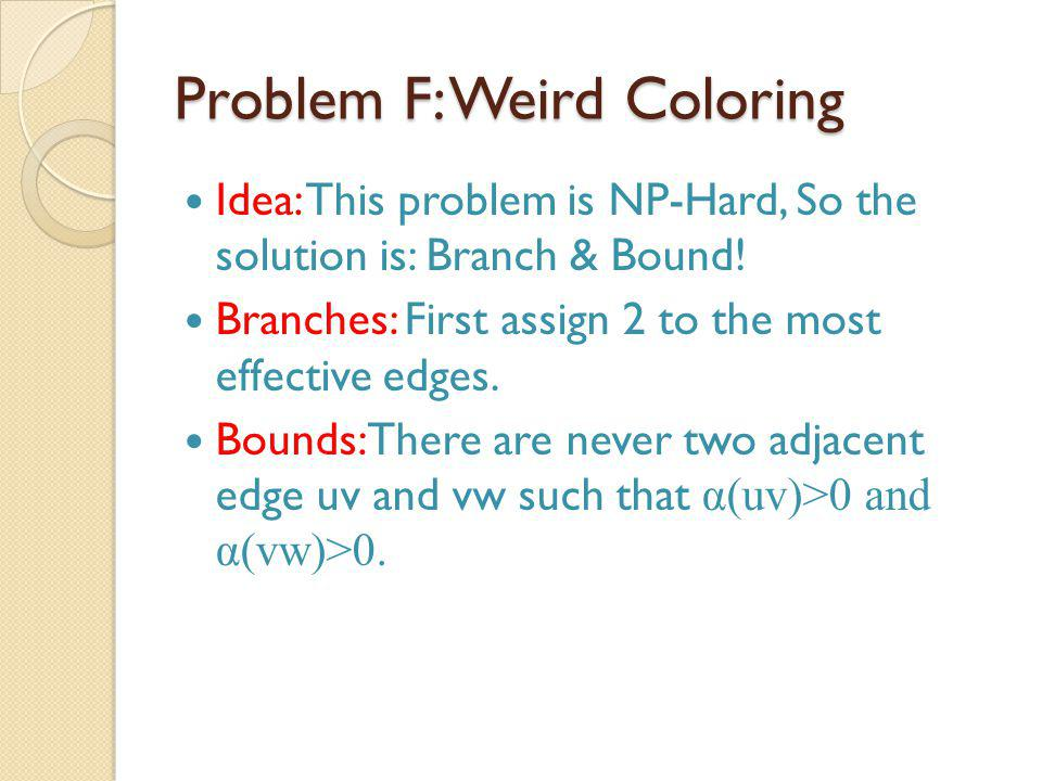 Problem F: Weird Coloring Idea: This problem is NP-Hard, So the solution is: Branch & Bound.