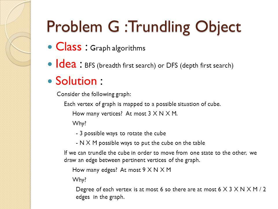 Problem G :Trundling Object Class : Graph algorithms Idea : BFS (breadth first search) or DFS (depth first search) Solution : Consider the following graph: Each vertex of graph is mapped to a possible situation of cube.