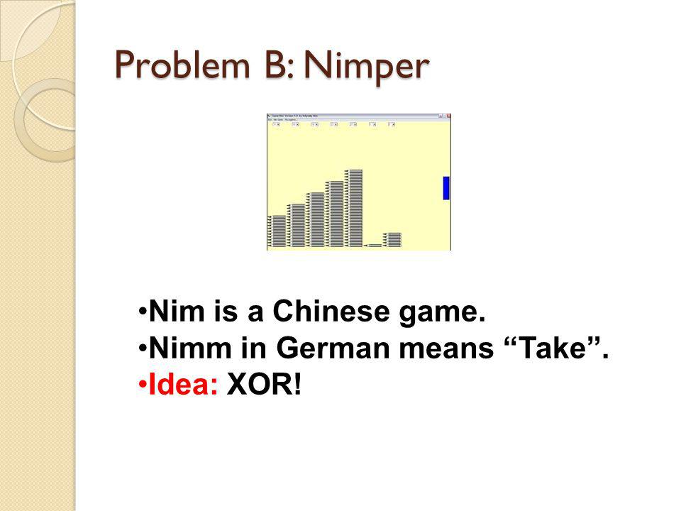 Problem B: Nimper Nim is a Chinese game. Nimm in German means Take. Idea: XOR!