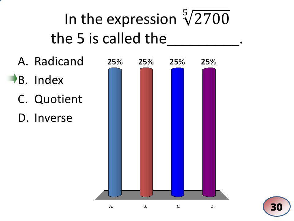 A.Radicand B.Index C.Quotient D.Inverse 30